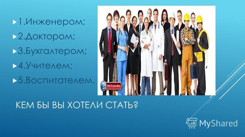 КЕМ БЫ ВЫ ХОТЕЛИ СТАТЬ? 1.Инженером; 2.Доктором; 3.Бухгалтером; 4.Учителем; 5.Воспитателем.
