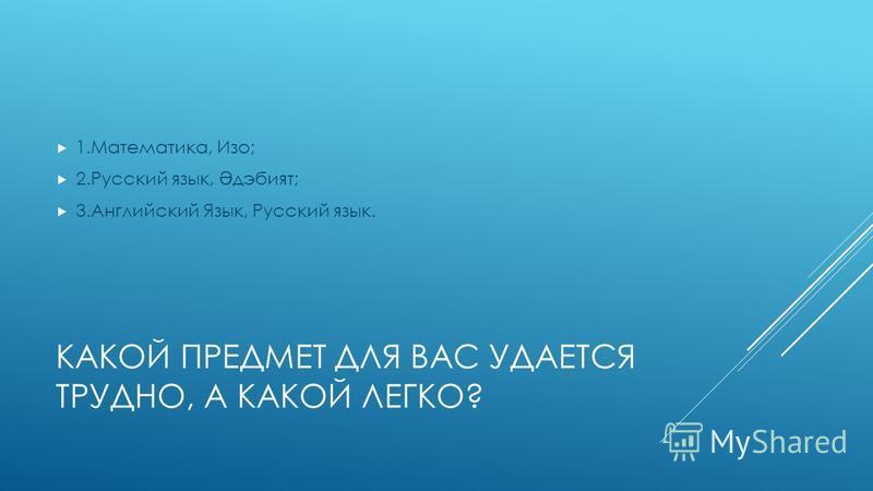КАКОЙ ПРЕДМЕТ ДЛЯ ВАС УДАЕТСЯ ТРУДНО, А КАКОЙ ЛЕГКО? 1.Математика, Изо; 2. Русский язык, Ә дэбият; 3. Английский Язык, Русский язык.