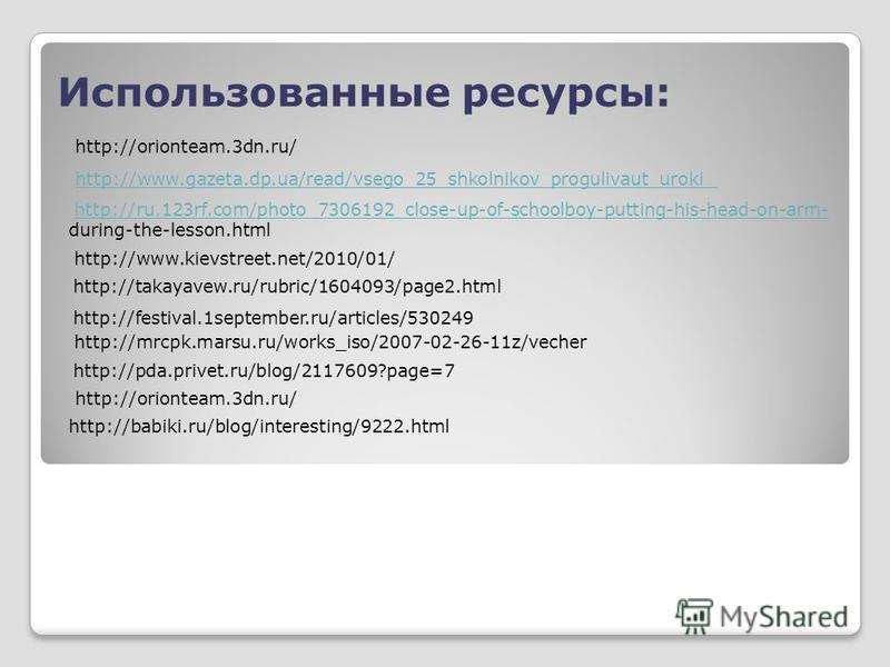 Использованные ресурсы: http://orionteam.3dn.ru/ http://www.gazeta.dp.ua/read/vsego_25_shkolnikov_progulivaut_uroki _ http://ru.123rf.com/photo_7306192_close-up-of-schoolboy-putting-his-head-on-arm- during-the-lesson.htmlhttp://ru.123rf.com/photo_730