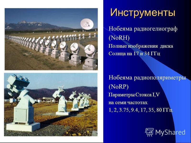 Инструменты Нобеяма радиогелиограф (NoRH) Полные изображения диска Солнца на 17 и 34 ГГц Нобеяма радио поляриметры (NoRP) Параметры Стокса I,V на семи частотах 1, 2, 3.75, 9.4, 17, 35, 80 ГГц.