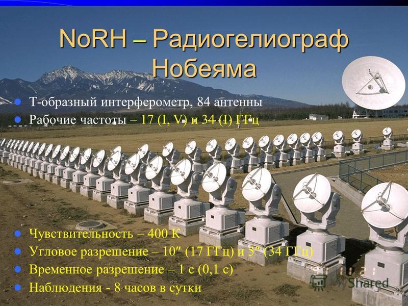 NoRH – Радиогелиограф Нобеяма T-образный интерферометр, 84 антенны Рабочие частоты – 17 (I, V) и 34 (I) ГГц Чувствительность – 400 К Угловое разрешение – 10 (17 ГГц) и 5 (34 ГГц) Временное разрешение – 1 с (0,1 с) Наблюдения - 8 часов в сутки