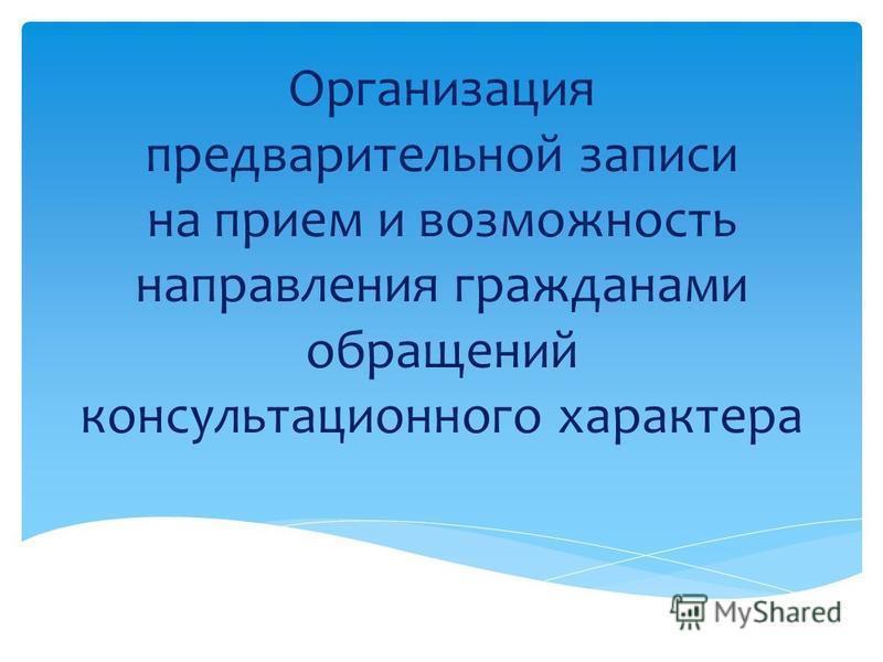 Организация предварительной записи на прием и возможность направления гражданами обращений консультационного характера
