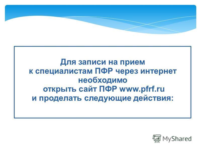Для записи на прием к специалистам ПФР через интернет необходимо открыть сайт ПФР www.pfrf.ru и проделать следующие действия: