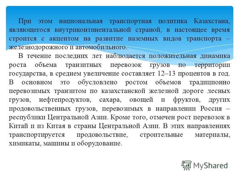 При этом национальная транспортная политика Казахстана, являющегося внутриконтинентальной страной, в настоящее время строится с акцентом на развитие наземных видов транспорта – железнодорожного и автомобильного. В течение последних лет наблюдается по