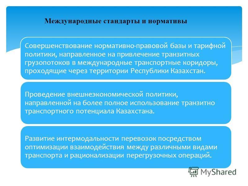 Совершенствование нормативно-правовой базы и тарифной политики, направленное на привлечение транзитных грузопотоков в международные транспортные коридоры, проходящие через территории Республики Казахстан. Проведение внешнеэкономической политики, напр