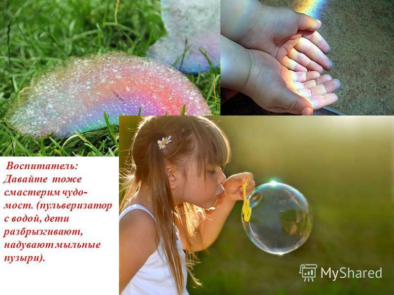 Воспитатель: Давайте тоже смастерим чудо- мост. (пульверизатор с водой, дети разбрызгивают, надувают мыльные пузыри).