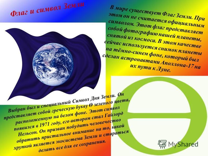 Флаг и символ Земли В мире существует Флаг Земли. При этом он не считается официальным символом. Этот флаг представляет собой фотографию нашей планеты, снятой из космоса. В этом качестве сейчас используется снимок планеты на тёмно-синем фоне, который
