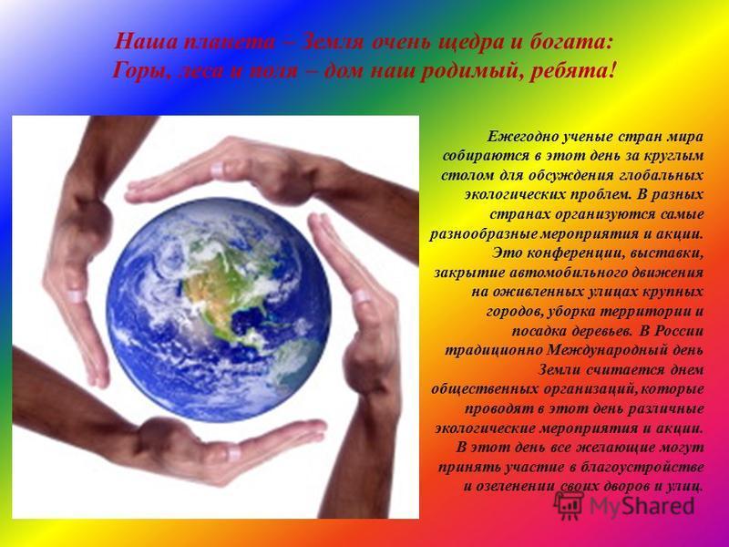 Наша планета – Земля очень щедра и богата: Горы, леса и поля – дом наш родимый, ребята! Ежегодно ученые стран мира собираются в этот день за круглым столом для обсуждения глобальных экологических проблем. В разных странах организуются самые разнообра