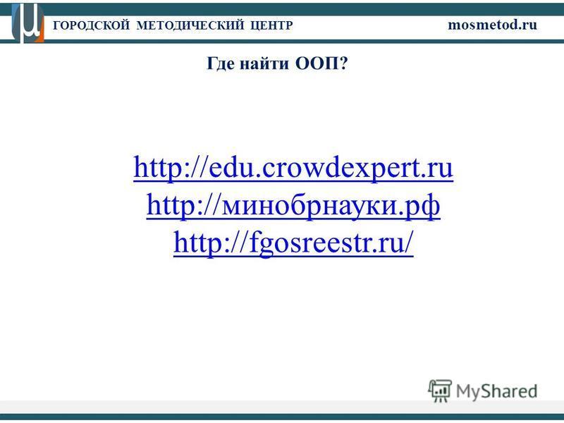 ГОРОДСКОЙ МЕТОДИЧЕСКИЙ ЦЕНТР mosmetod.ru http://edu.crowdexpert.ru http://минобрнауки.рф http://fgosreestr.ru/ Где найти ООП?