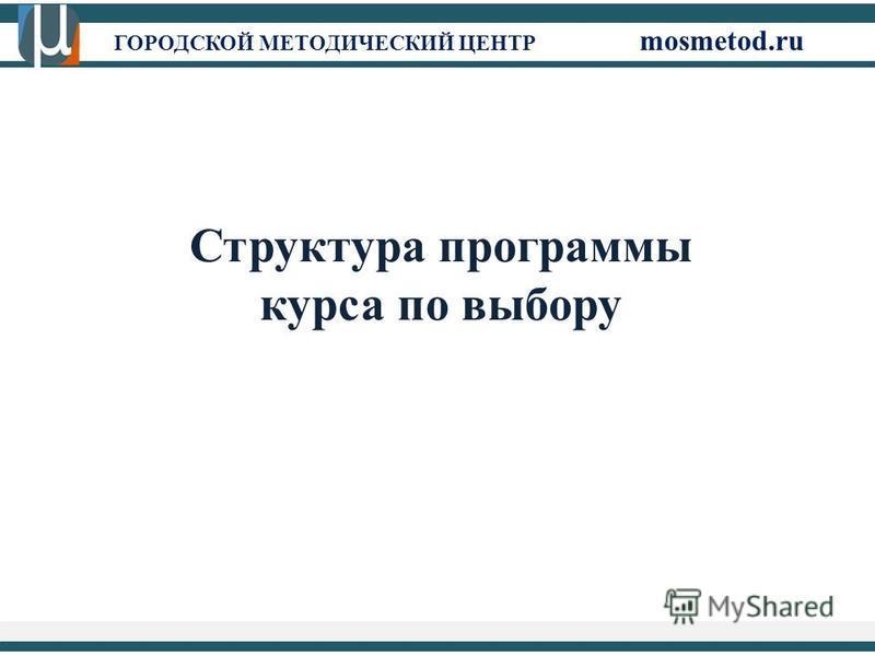 ГОРОДСКОЙ МЕТОДИЧЕСКИЙ ЦЕНТР mosmetod.ru Структура программы курса по выбору