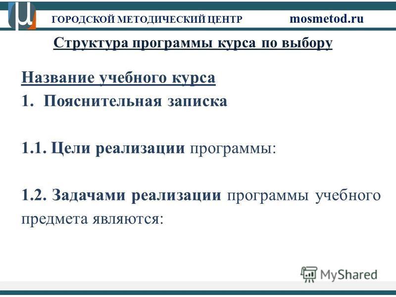 ГОРОДСКОЙ МЕТОДИЧЕСКИЙ ЦЕНТР mosmetod.ru Структура программы курса по выбору Название учебного курса 1. Пояснительная записка 1.1. Цели реализации программы: 1.2. Задачами реализации программы учебного предмета являются: