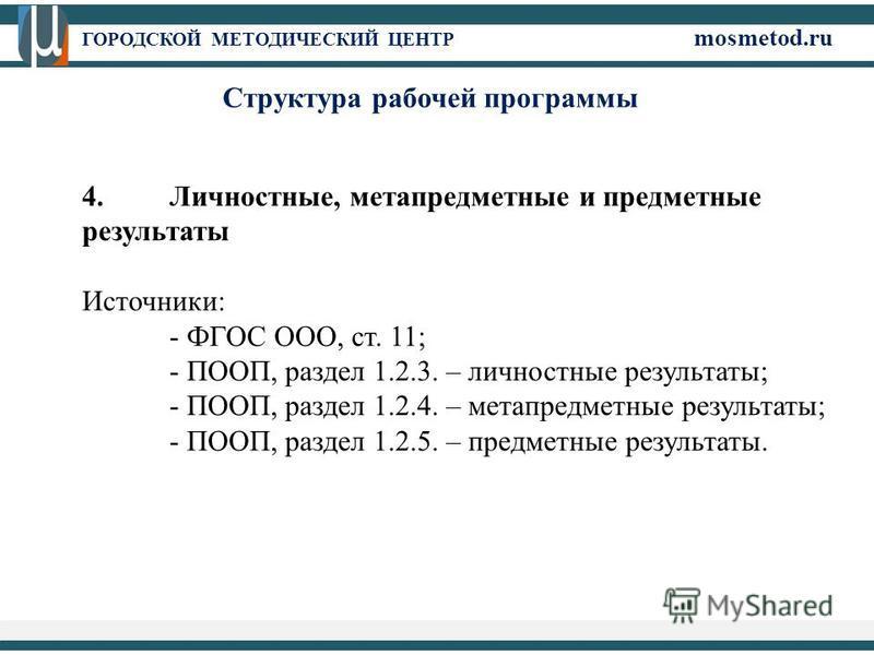 ГОРОДСКОЙ МЕТОДИЧЕСКИЙ ЦЕНТР mosmetod.ru 4. Личностные, метапредметные и предметные результаты Источники: - ФГОС ООО, ст. 11; - ПООП, раздел 1.2.3. – личностные результаты; - ПООП, раздел 1.2.4. – метапредметные результаты; - ПООП, раздел 1.2.5. – пр
