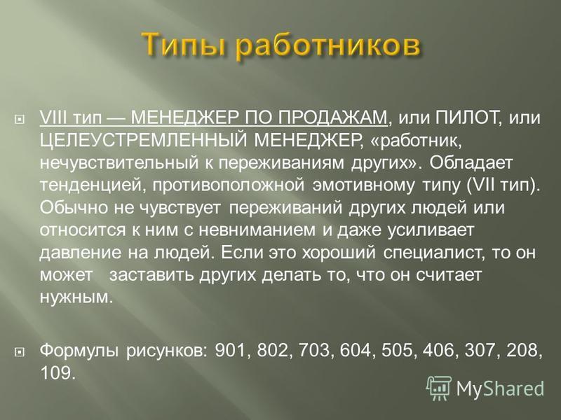 VIII тип МЕНЕДЖЕР ПО ПРОДАЖАМ, или ПИЛОТ, или ЦЕЛЕУСТРЕМЛЕННЫЙ МЕНЕДЖЕР, «работник, нечувствительный к переживаниям других». Обладает тенденцией, противоположной эмотивному типу (VII тип). Обычно не чувствует переживаний других людей или относится к