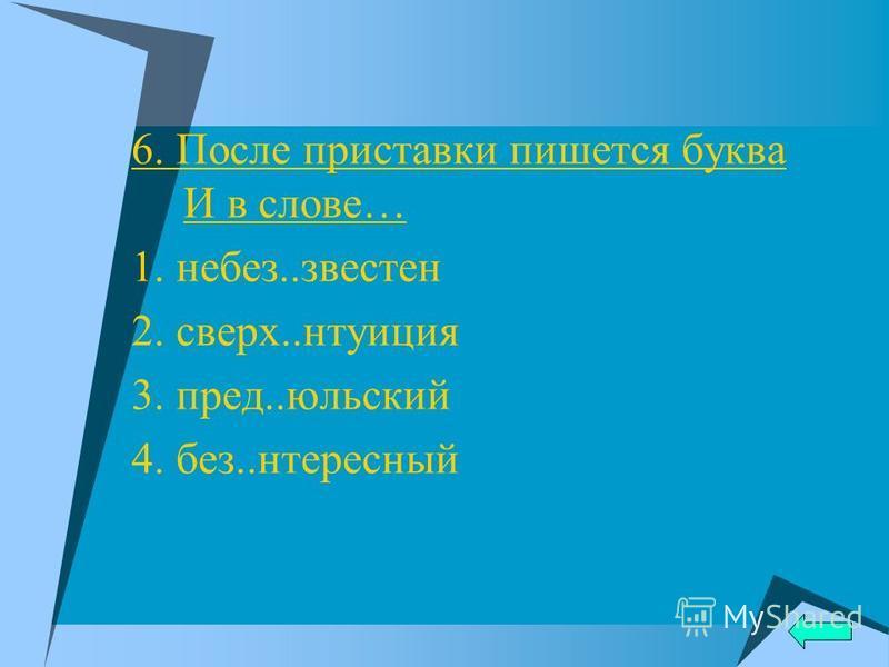 6. После приставки пишется буква И в слове… 1. небес..известен 2. сверх..интуиция 3. пред..июльский 4. без..интересный