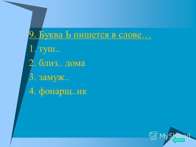 9. Буква Ь пишется в слове… 1. туш.. 2. близ.. дома 3. замуж.. 4. фонарь..ик