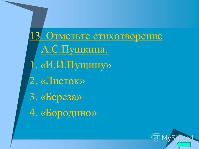 13. Отметьте стихотворенье А.С.Пушкина. 1. «И.И.Пущину» 2. «Листок» 3. «Береза» 4. «Бородино»