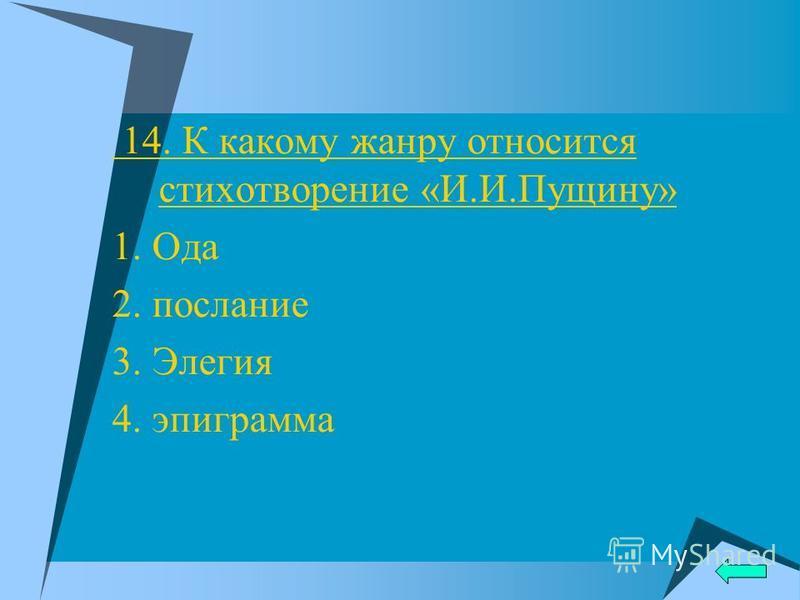 14. К какому жанру относится стихотворенье «И.И.Пущину» 1. Ода 2. послание 3. Элегия 4. эпиграмма