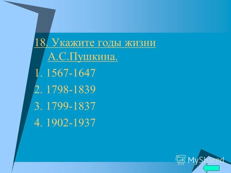 18. Укажите годы жизни А.С.Пушкина. 1. 1567-1647 2. 1798-1839 3. 1799-1837 4. 1902-1937
