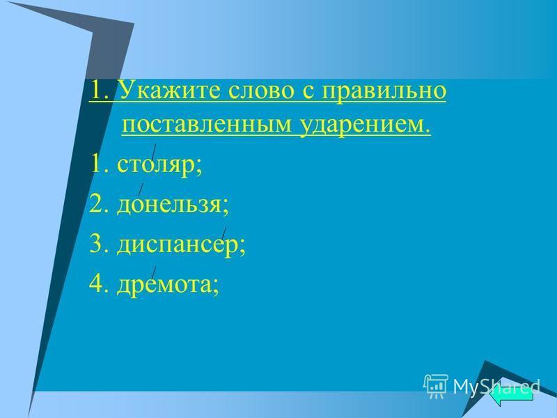 1. Укажите слово с правильно поставленным удареньем. 1. столяр; 2. донельзя; 3. диспансер; 4. дремота;