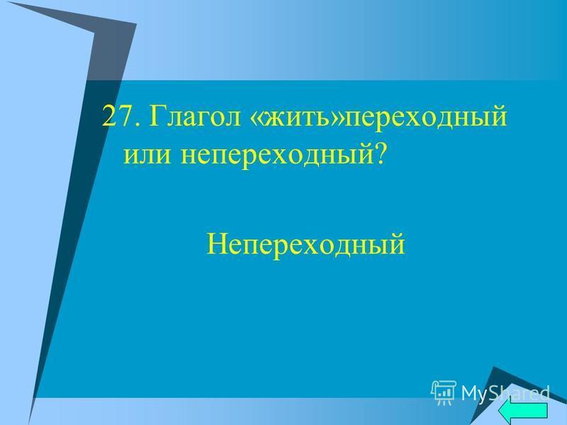 27. Глагол «жить»переходный или непереходный? Непереходный