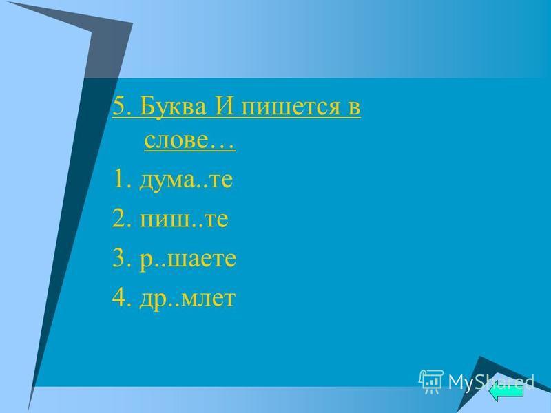 5. Буква И пишется в слове… 1. дума..те 2. пиш..те 3. р..шахте 4. др..млет