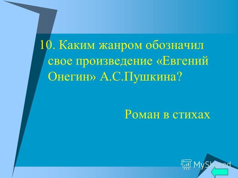 10. Каким жанром обозначил свое произведение «Евгений Онегин» А.С.Пушкина? Роман в стихах