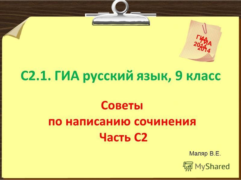 С2.1. ГИА русский язык, 9 класс Советы по написанию сочинения Часть С2 ГИА 2014 ГИА 2014 Маляр В.Е.