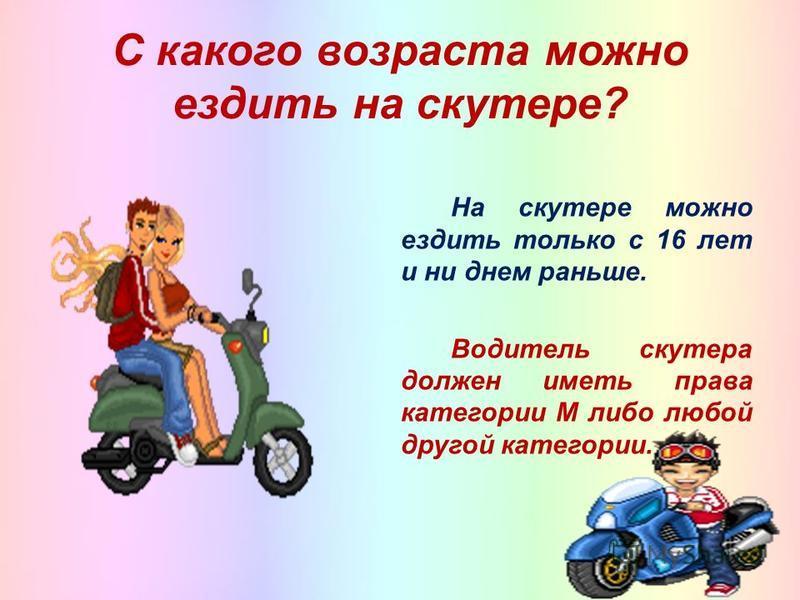 С какого возраста можно ездить на скутере? На скутере можно ездить только с 16 лет и ни днем раньше. Водитель скутера должен иметь права категории М либо любой другой категории.