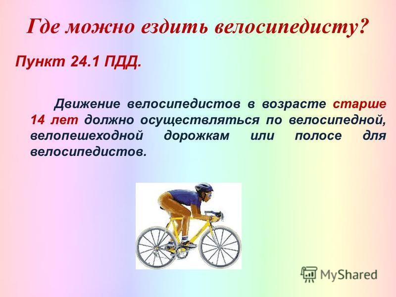 Где можно ездить велосипедисту? Пункт 24.1 ПДД. Движение велосипедистов в возрасте старше 14 лет должно осуществляться по велосипедной, вело пешеходной дорожкам или полосе для велосипедистов.
