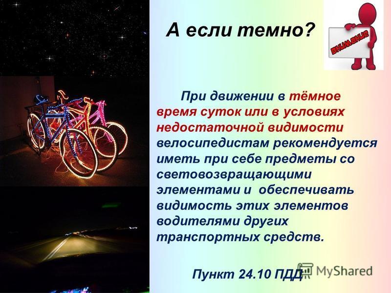 А если темно? При движении в тёмное время суток или в условиях недостаточной видимости велосипедистам рекомендуется иметь при себе предметы со световозвращающими элементами и обеспечивать видимость этих элементов водителями других транспортных средст