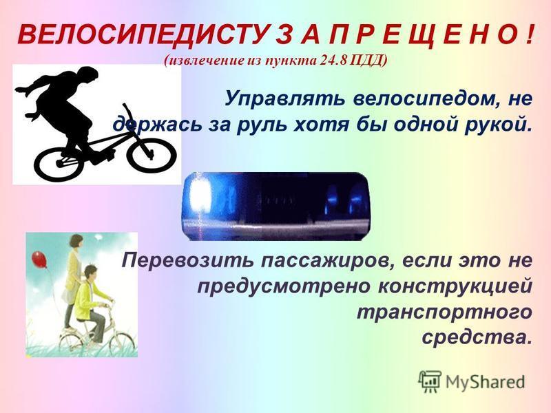 ВЕЛОСИПЕДИСТУ З А П Р Е Щ Е Н О ! (извлечение из пункта 24.8 ПДД) Управлять велосипедом, не держась за руль хотя бы одной рукой. Перевозить пассажиров, если это не предусмотрено конструкцией транспортного средства.