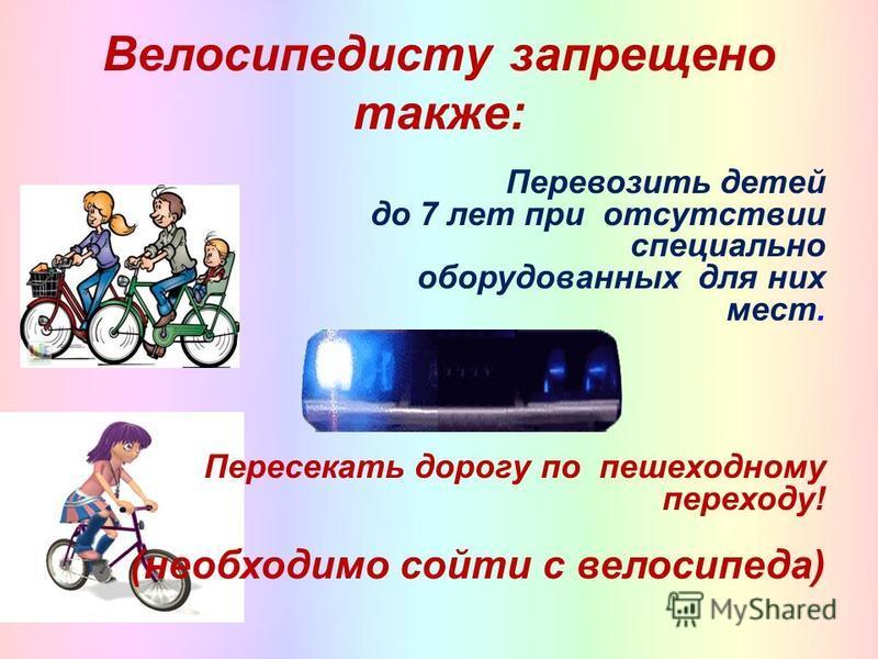 Велосипедисту запрещено также: Перевозить детей до 7 лет при отсутствии специально оборудованных для них мест. Пересекать дорогу по пешеходному переходу! (необходимо сойти с велосипеда)
