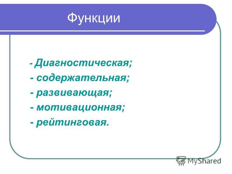 Функции - Диагностическая; - содержательная; - развивающая; - мотивационная; - рейтинговая.