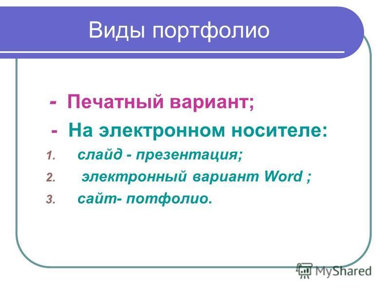 Виды портфолио - Печатный вариант; - На электронном носителе: 1. слайд - презентация; 2. электронный вариант Word ; 3. сайт- портфолио.