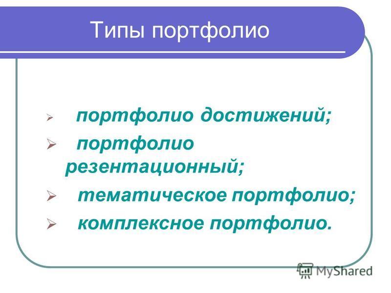 Типы портфолио портфолио достижений; портфолио презентационный; тематическое портфолио; комплексное портфолио.