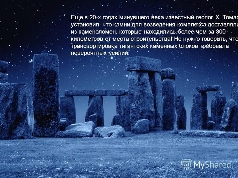 Еще в 20-х годах минувшего века известный геолог X. Томас установил. что камни для возведения комплекса доставлялись из каменоломен. которые находились более чем за 300 километров от места строительства! Не нужно говорить, что транспортировка гигантс