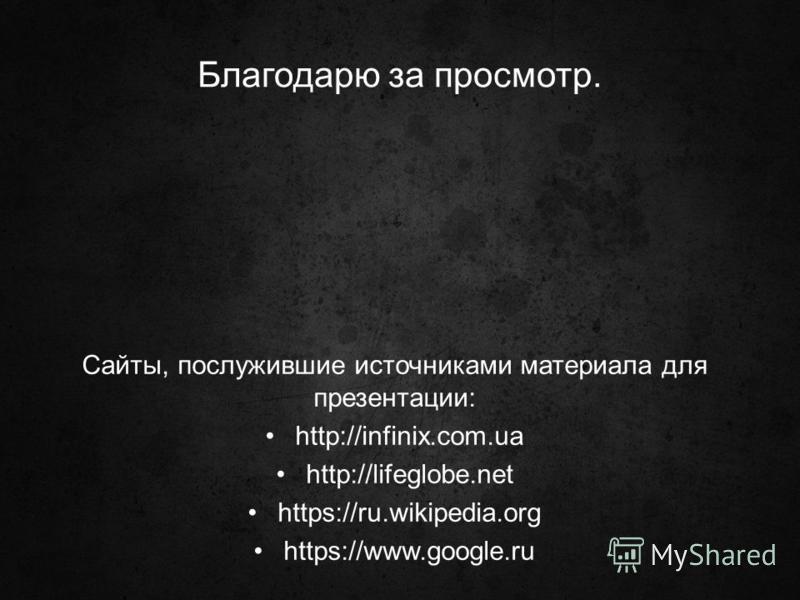 Благодарю за просмотр. Сайты, послужившие источниками материала для презентации: http://infinix.com.ua http://lifeglobe.net https://ru.wikipedia.org https://www.google.ru