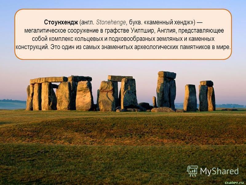 Стоунхендж (англ. Stonehenge, букв. «каменный хендж») мегалитическое сооружение в графстве Уилтшир, Англия, представляющее собой комплекс кольцевых и подковообразных земляных и каменных конструкций. Это один из самых знаменитых археологических памятн