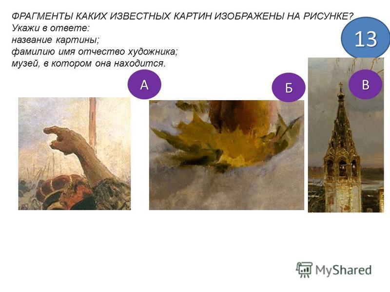 ФРАГМЕНТЫ КАКИХ ИЗВЕСТНЫХ КАРТИН ИЗОБРАЖЕНЫ НА РИСУНКЕ? Укажи в ответе: название картины; фамилию имя отчество художника; музей, в котором она находится. 13 А Б В