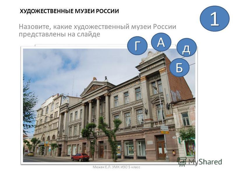 ХУДОЖЕСТВЕННЫЕ МУЗЕИ РОССИИ Назовите, какие художественный музеи России представлены на слайде Межак Е.Л. УМК ИЗО 5 класс 1 А Б ВГ д