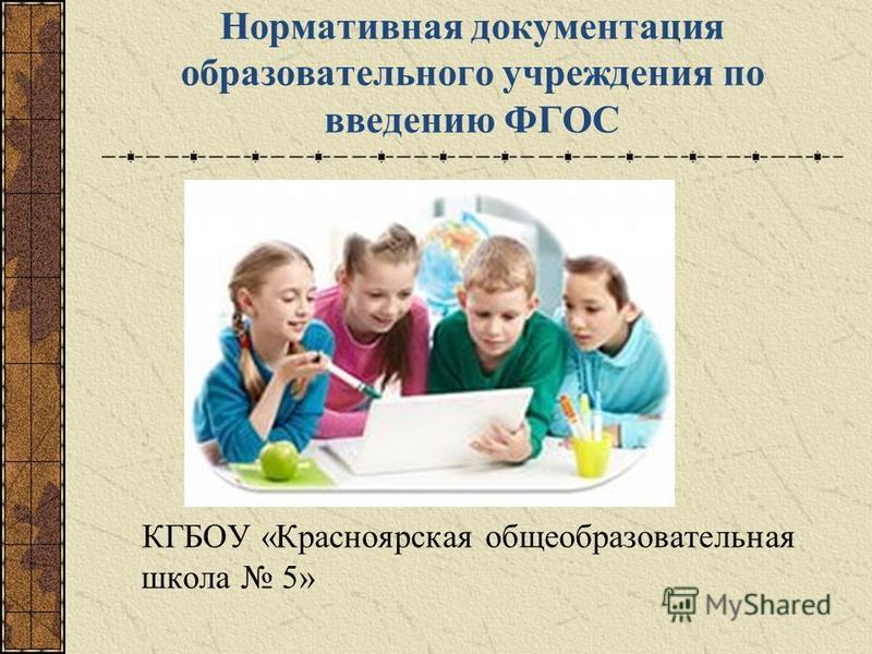 Нормативная документация образовательного учреждения по введению ФГОС КГБОУ «Красноярская общеобразовательная школа 5»