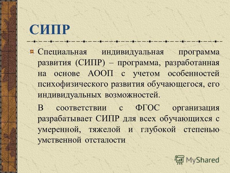 СИПР Специальная индивидуальная программа развития (СИПР) – программа, разработанная на основе АООП с учетом особенностей психофизического развития обучающегося, его индивидуальных возможностей. В соответствии с ФГОС организация разрабатывает СИПР дл