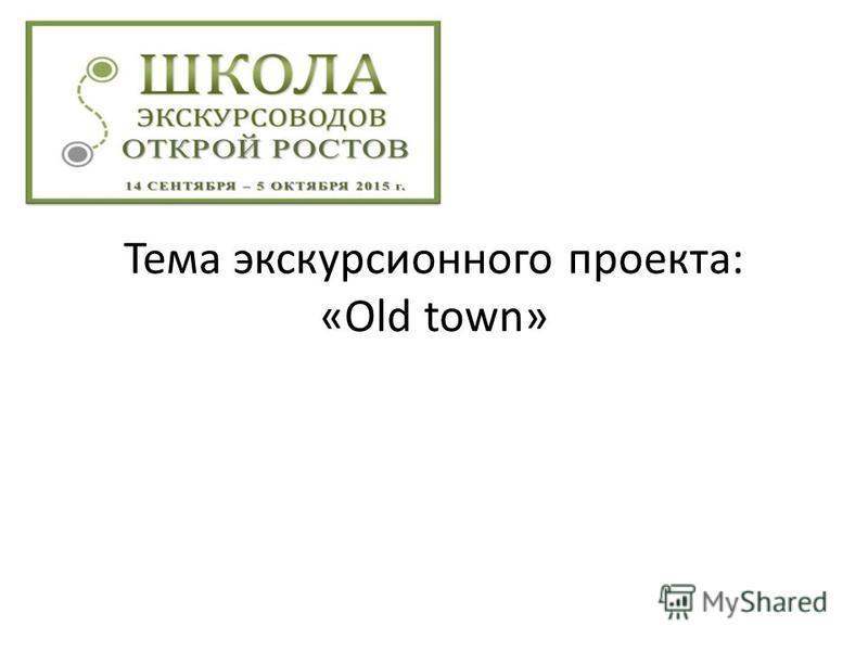 Тема экскурсионного проекта: «Old town»