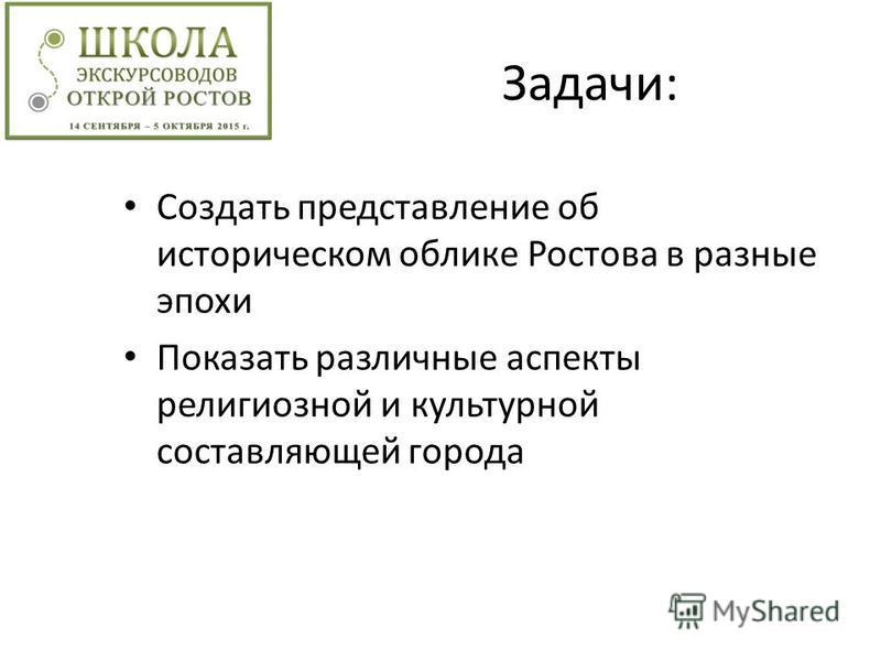 Задачи: Создать представление об историческом облике Ростова в разные эпохи Показать различные аспекты религиозной и культурной составляющей города