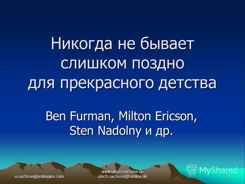 u.sachsse@asklepios.com21 www.ulrich-sachsse.de ulrich.sachsse@t-online.de Никогда не бывает слишком поздно для прекрасного детства Ben Furman, Milton Ericson, Sten Nadolny и др.