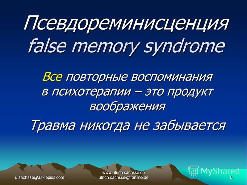 u.sachsse@asklepios.com6 www.ulrich-sachsse.de ulrich.sachsse@t-online.de Псевдореминисценция false memory syndrome Все повторные воспоминания в психотерапии – это продукт воображения Травма никогда не забывается