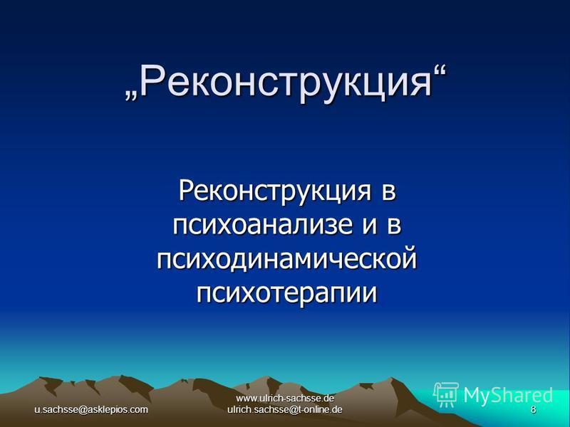 u.sachsse@asklepios.com8 www.ulrich-sachsse.de ulrich.sachsse@t-online.de Реконструкция Реконструкция Реконструкция в психоанализе и в психодинамической психотерапии