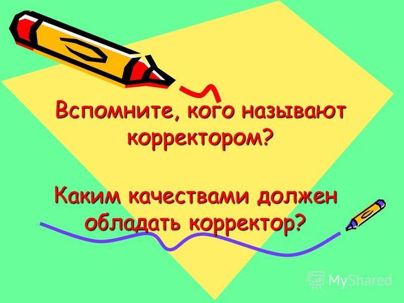 Каким качествами должен обладать корректор? Вспомните, кого называют корректором? Вспомните, кого называют корректором?