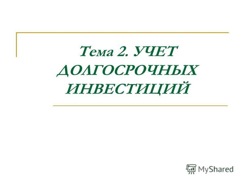 Тема 2. УЧЕТ ДОЛГОСРОЧНЫХ ИНВЕСТИЦИЙ