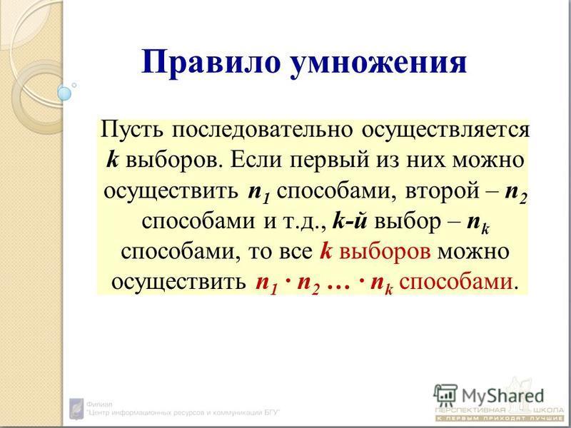 Правило умножения Пусть последовательно осуществляется k выборов. Если первый из них можно осуществить n 1 способами, второй – n 2 способами и т.д., k-й выбор – n k способами, то все k выборов можно осуществить n 1 n 2 … n k способами.